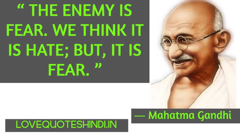 """ The enemy is fear. We think it is hate; but, it is fear. """