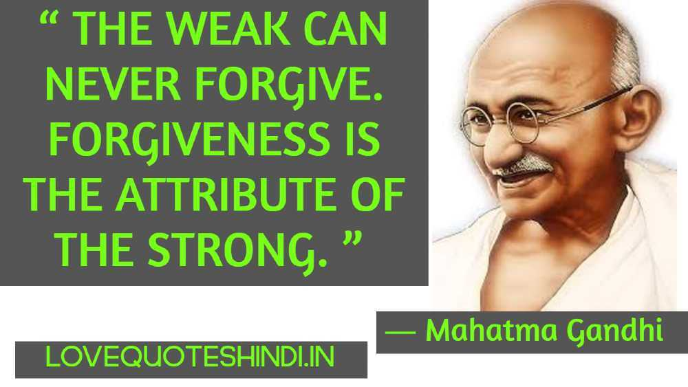""""""" The weak can never forgive. Forgiveness is the attribute of the strong. """""""