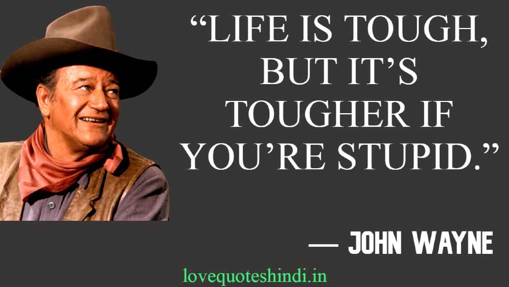 """""""Life is tough, but it's tougher if you're stupid."""""""